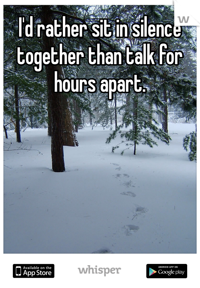 I'd rather sit in silence together than talk for hours apart.