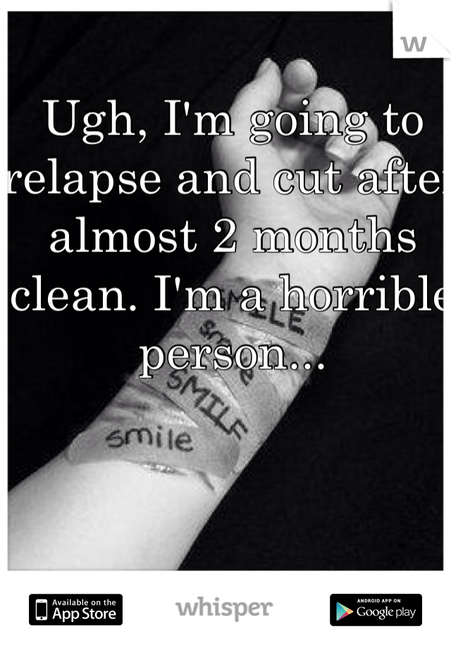 Ugh, I'm going to relapse and cut after almost 2 months clean. I'm a horrible person...