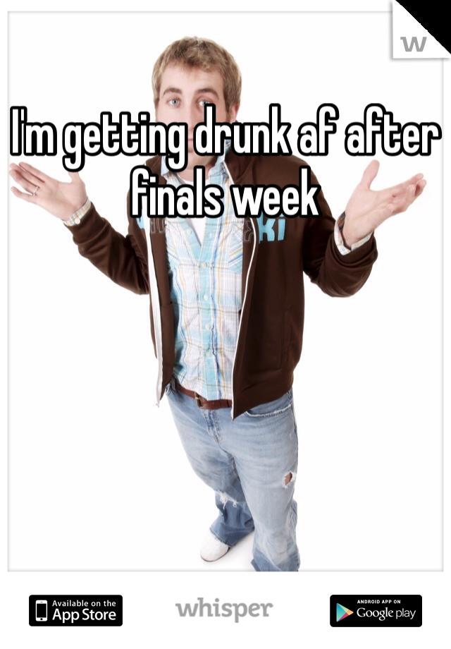 I'm getting drunk af after finals week