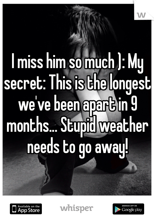 I miss him so much ): My secret: This is the longest we've been apart in 9 months... Stupid weather needs to go away!