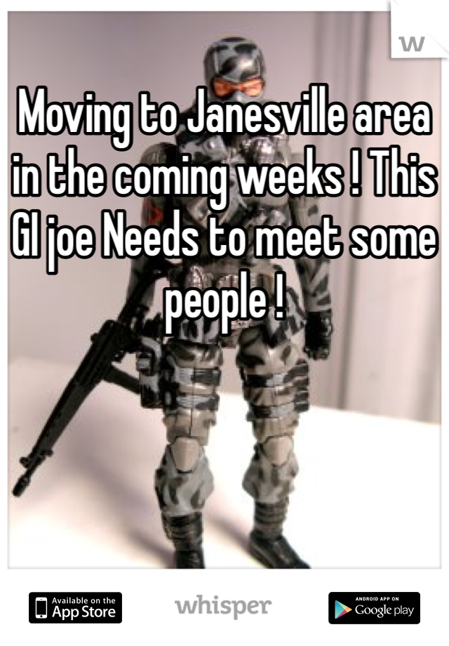 Moving to Janesville area in the coming weeks ! This GI joe Needs to meet some people !