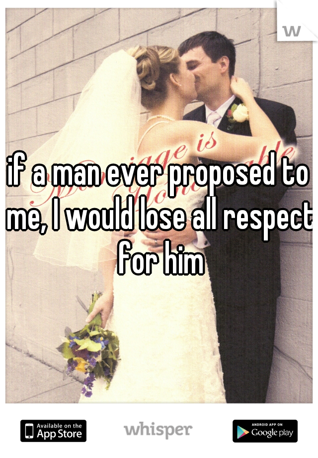 if a man ever proposed to me, I would lose all respect for him