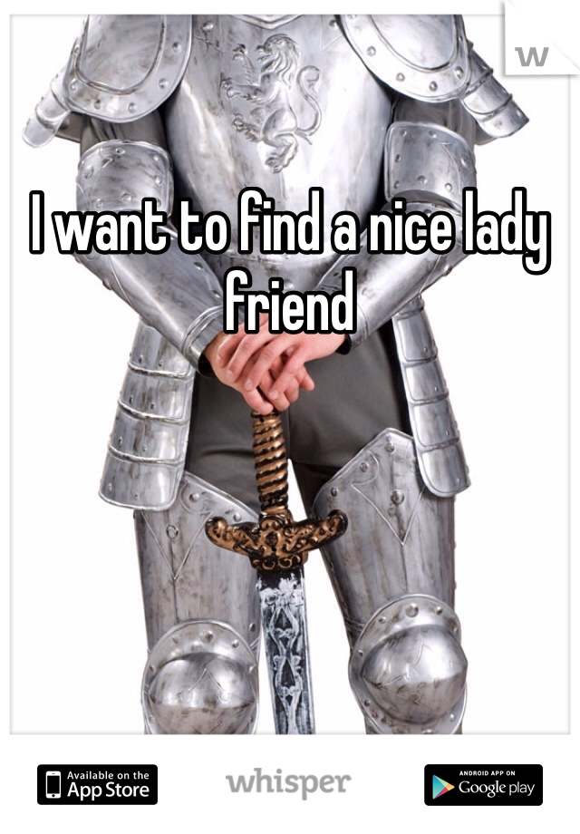 I want to find a nice lady friend