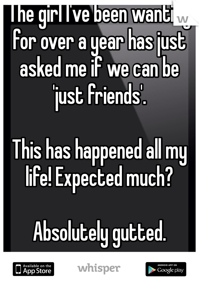 The girl I've been wanting for over a year has just asked me if we can be 'just friends'.  This has happened all my life! Expected much?  Absolutely gutted.