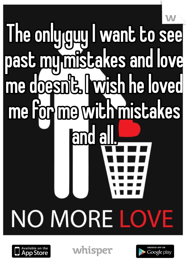 The only guy I want to see past my mistakes and love me doesn't. I wish he loved me for me with mistakes and all.