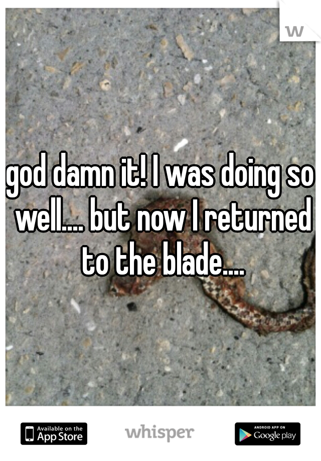 god damn it! I was doing so well.... but now I returned to the blade....