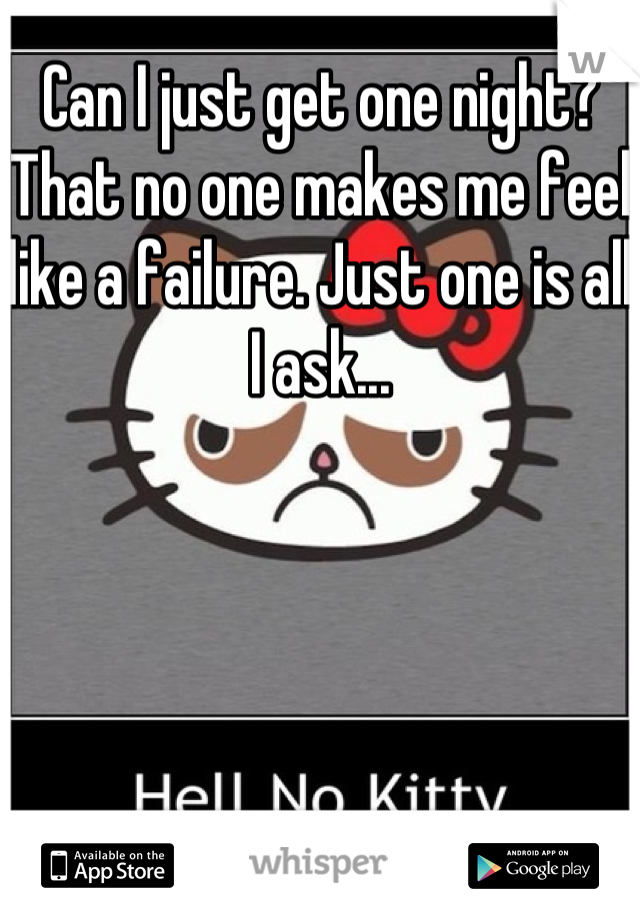 Can I just get one night? That no one makes me feel like a failure. Just one is all I ask...