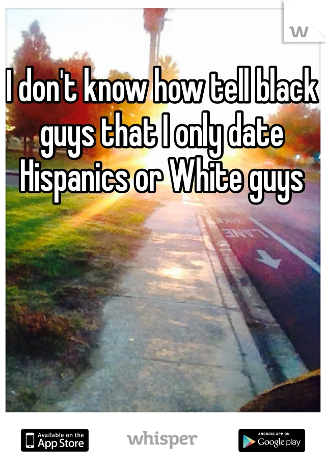I don't know how tell black guys that I only date Hispanics or White guys