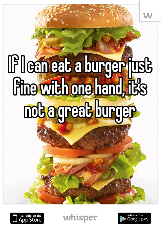 If I can eat a burger just fine with one hand, it's not a great burger