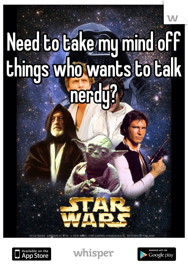 Need to take my mind off things who wants to talk nerdy?