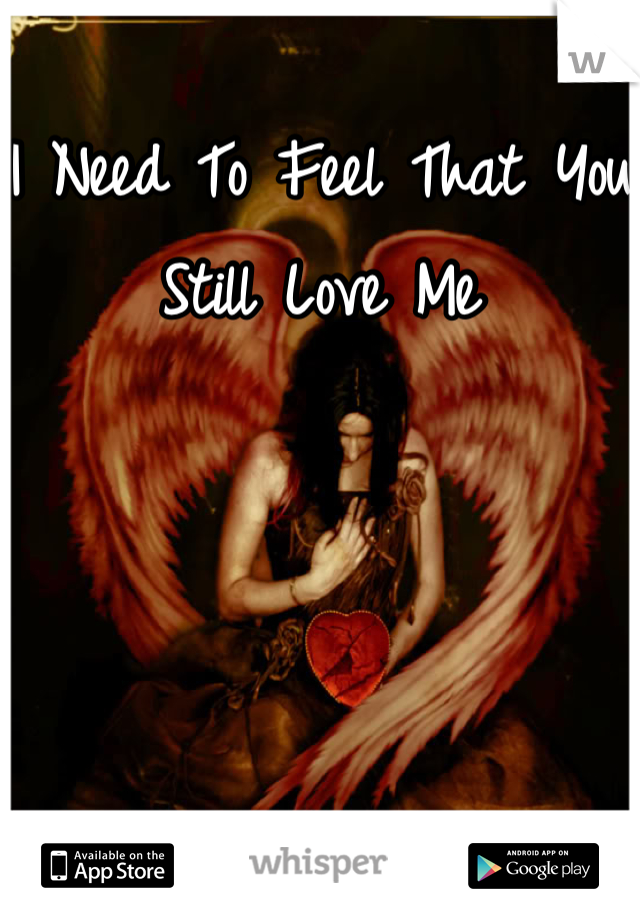 I Need To Feel That You Still Love Me