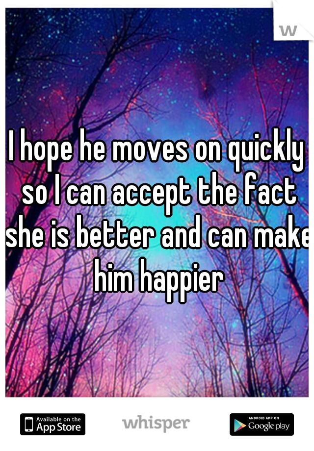 I hope he moves on quickly so I can accept the fact she is better and can make him happier