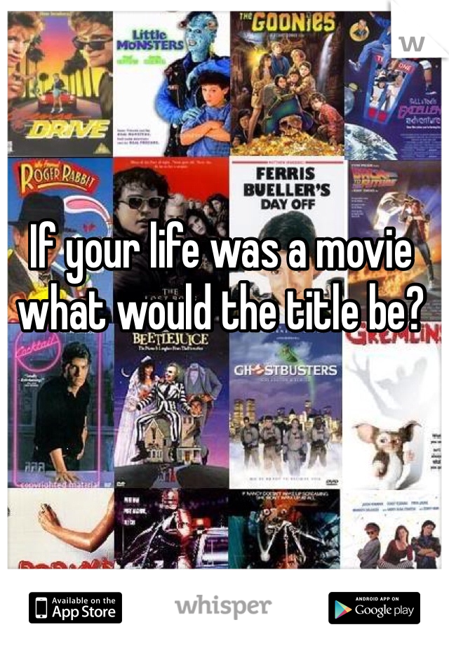 If your life was a movie what would the title be?