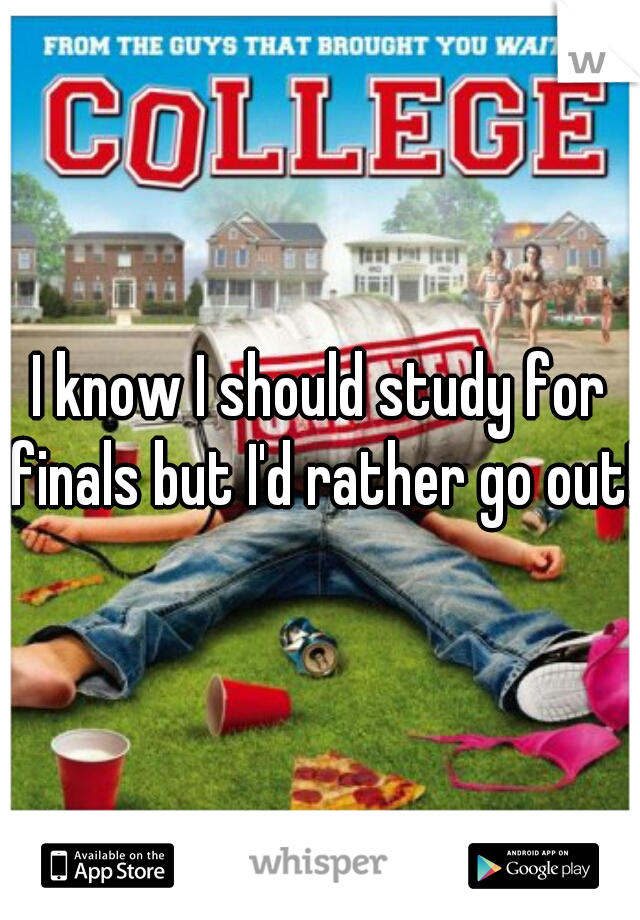 I know I should study for finals but I'd rather go out!