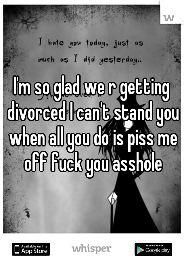 I'm so glad we r getting divorced I can't stand you when all you do is piss me off fuck you asshole