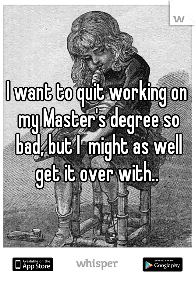 I want to quit working on my Master's degree so bad, but I  might as well get it over with..