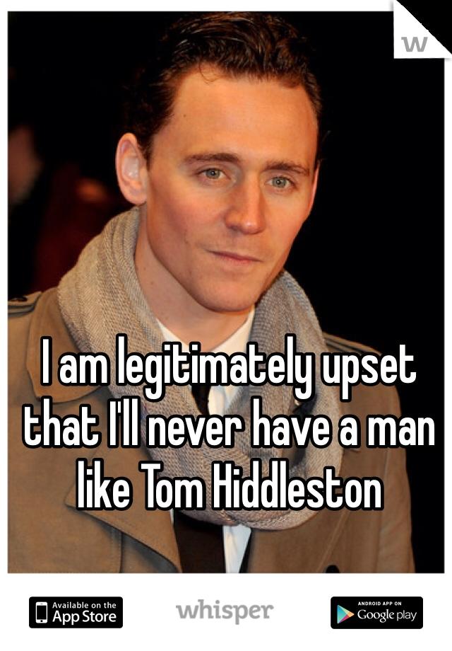 I am legitimately upset that I'll never have a man like Tom Hiddleston