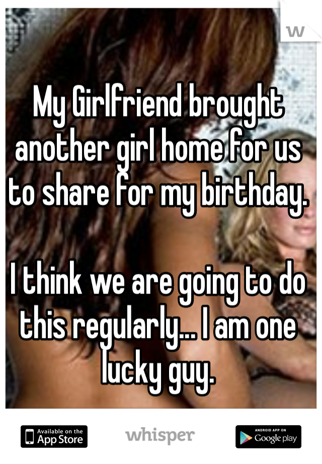 My Girlfriend brought another girl home for us to share for my birthday.   I think we are going to do this regularly... I am one lucky guy.