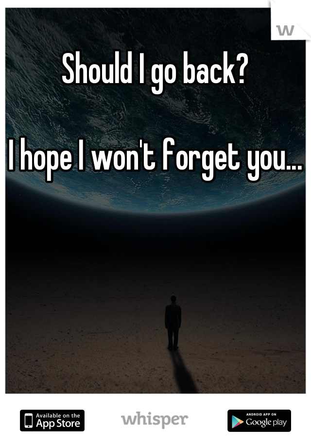 Should I go back?  I hope I won't forget you...