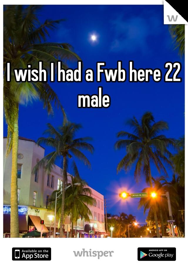 I wish I had a Fwb here 22 male