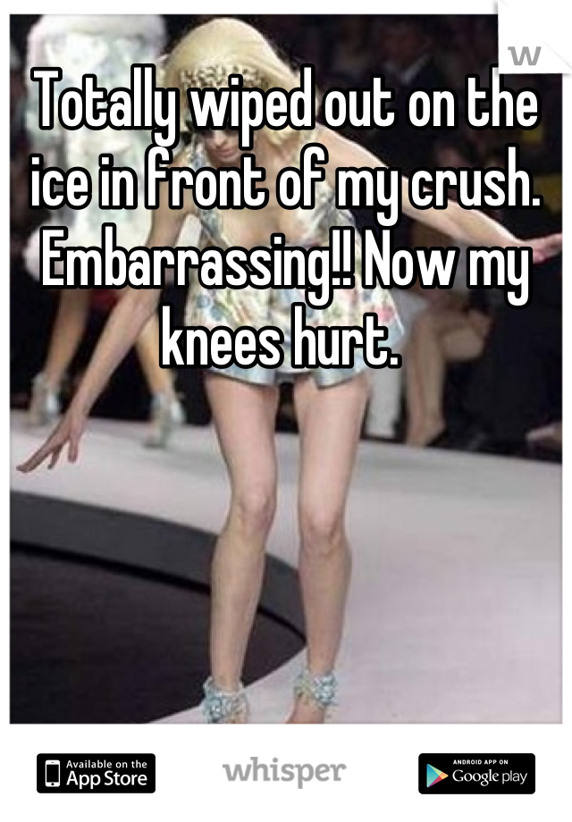 Totally wiped out on the ice in front of my crush. Embarrassing!! Now my knees hurt.
