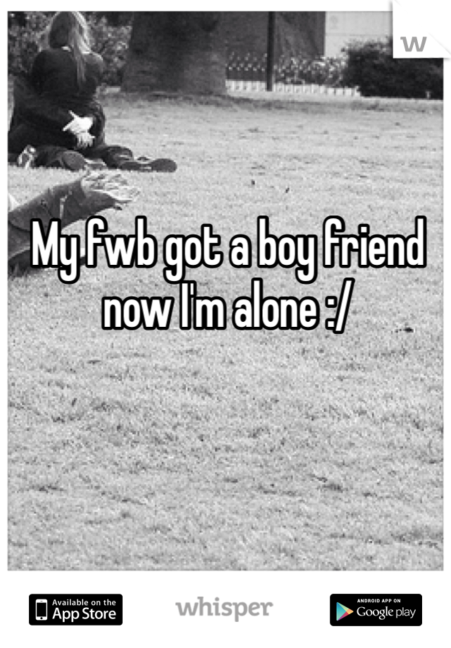 My fwb got a boy friend now I'm alone :/