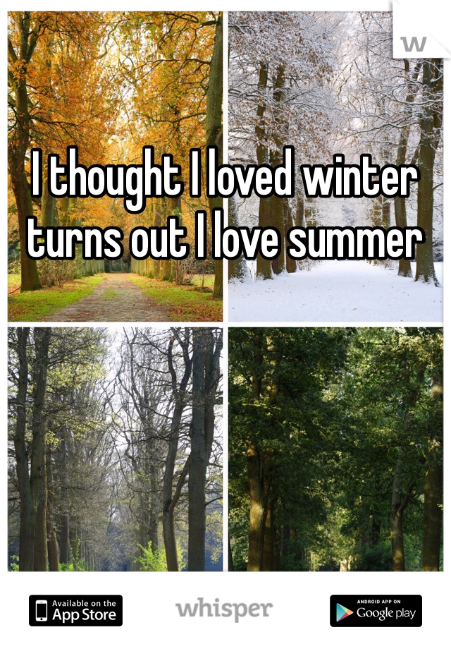 I thought I loved winter turns out I love summer