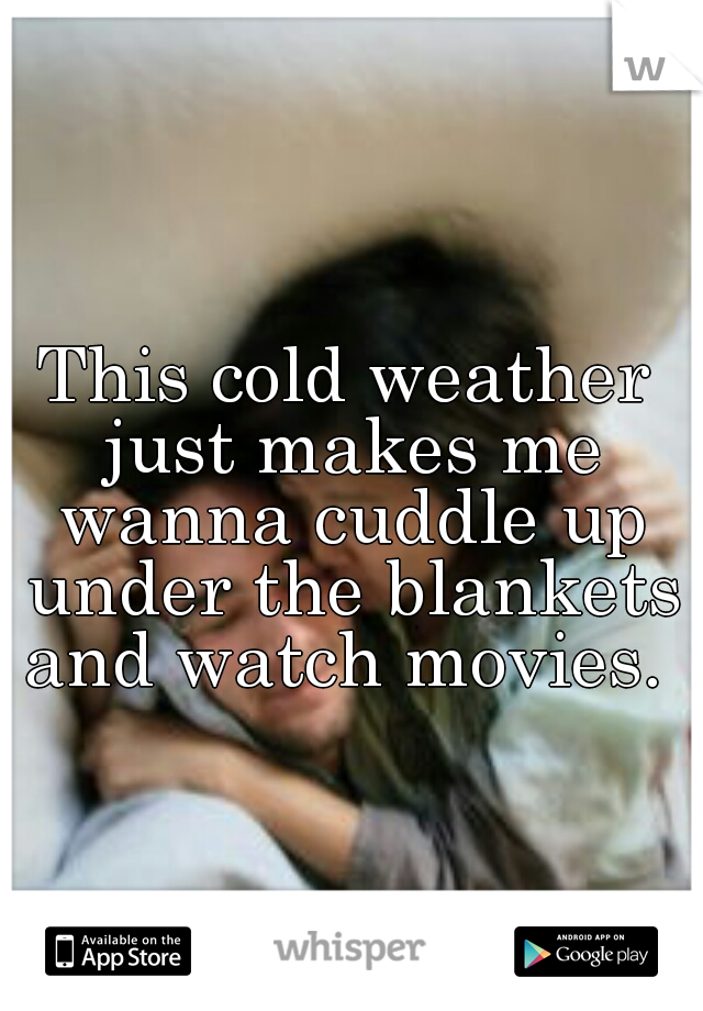 This cold weather just makes me wanna cuddle up under the blankets and watch movies.