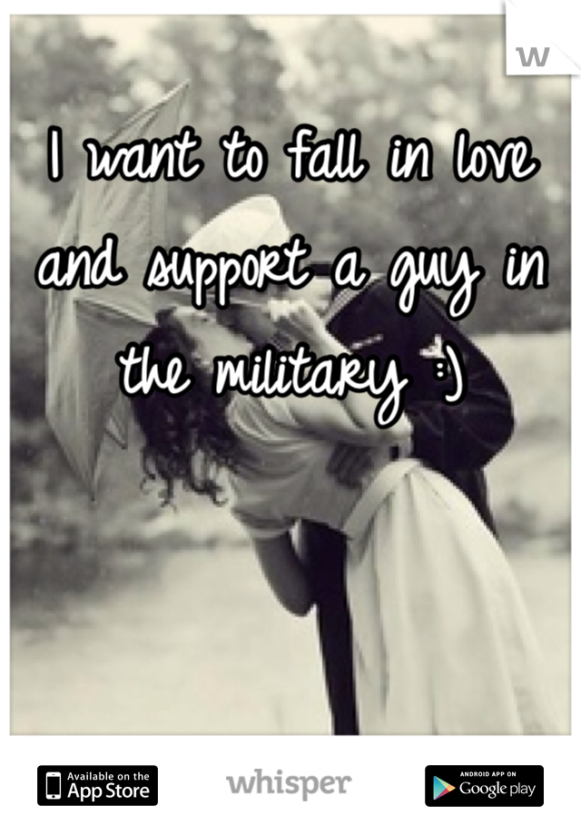 I want to fall in love and support a guy in the military :)