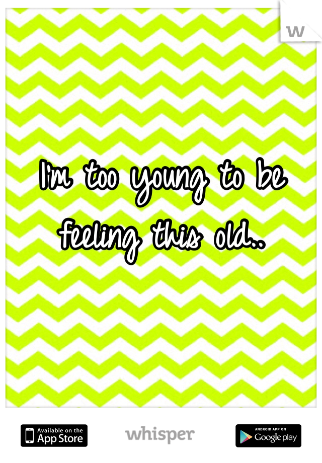 I'm too young to be feeling this old..