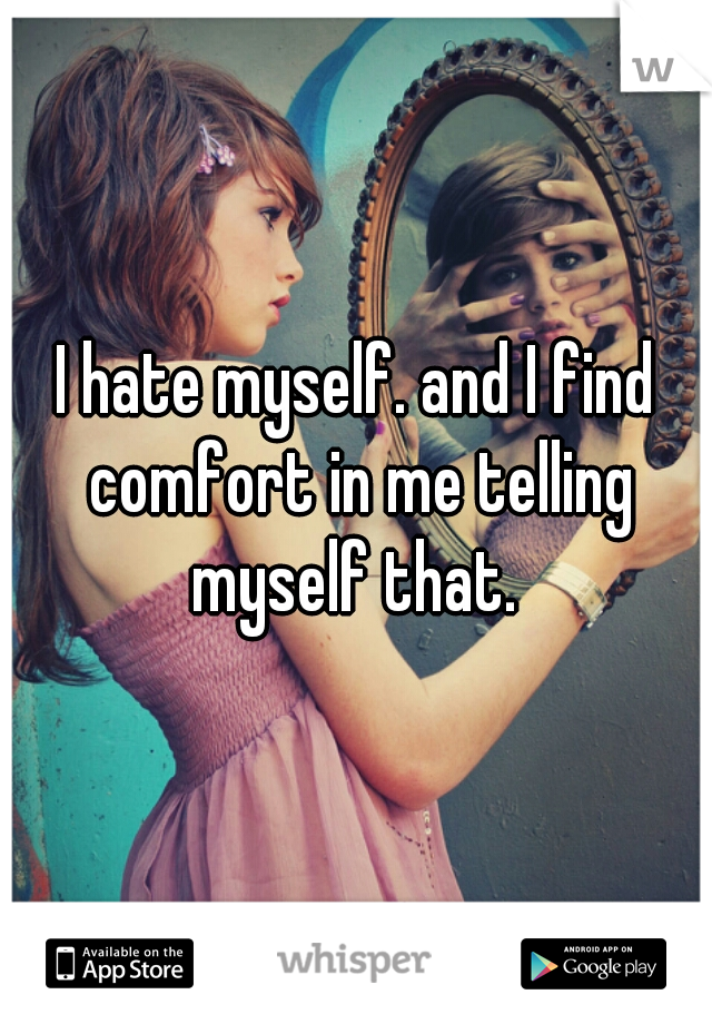 I hate myself. and I find comfort in me telling myself that.