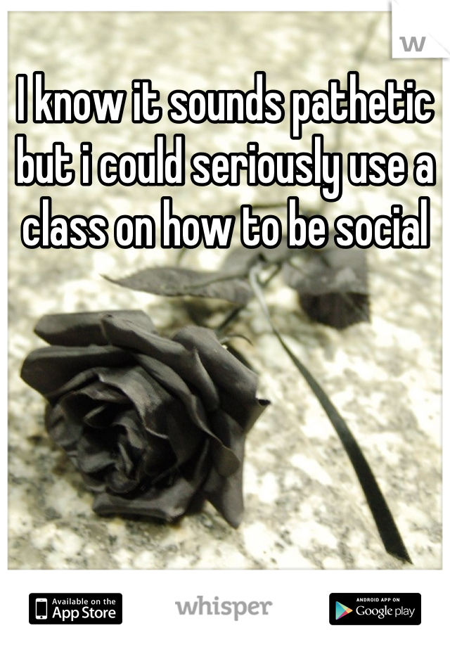 I know it sounds pathetic but i could seriously use a class on how to be social