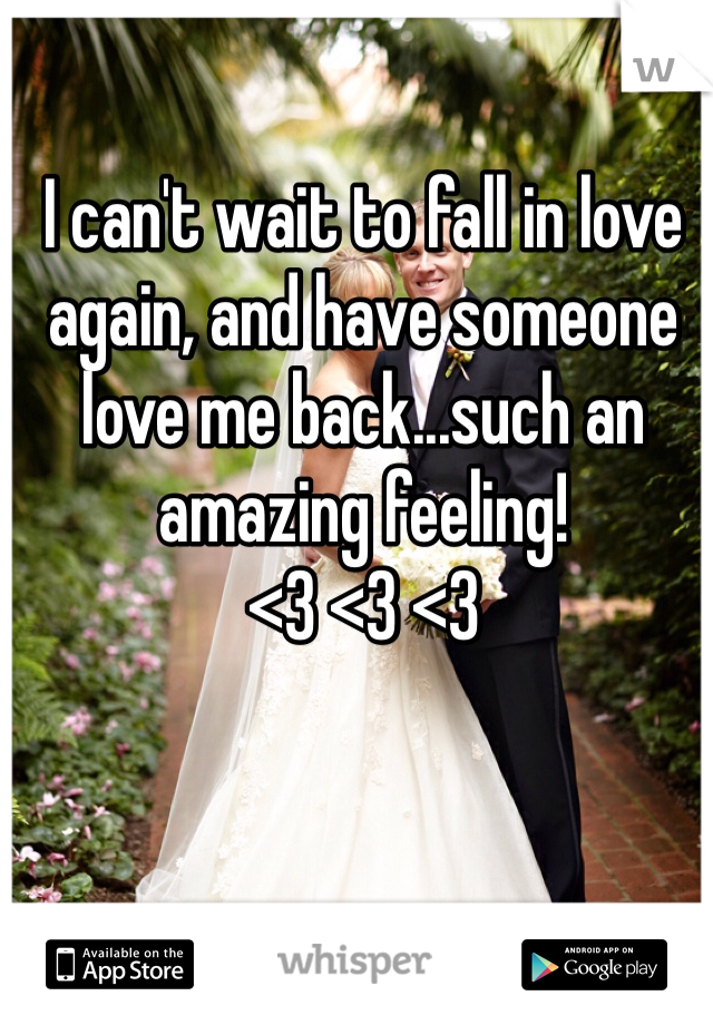 I can't wait to fall in love again, and have someone love me back...such an amazing feeling! <3 <3 <3