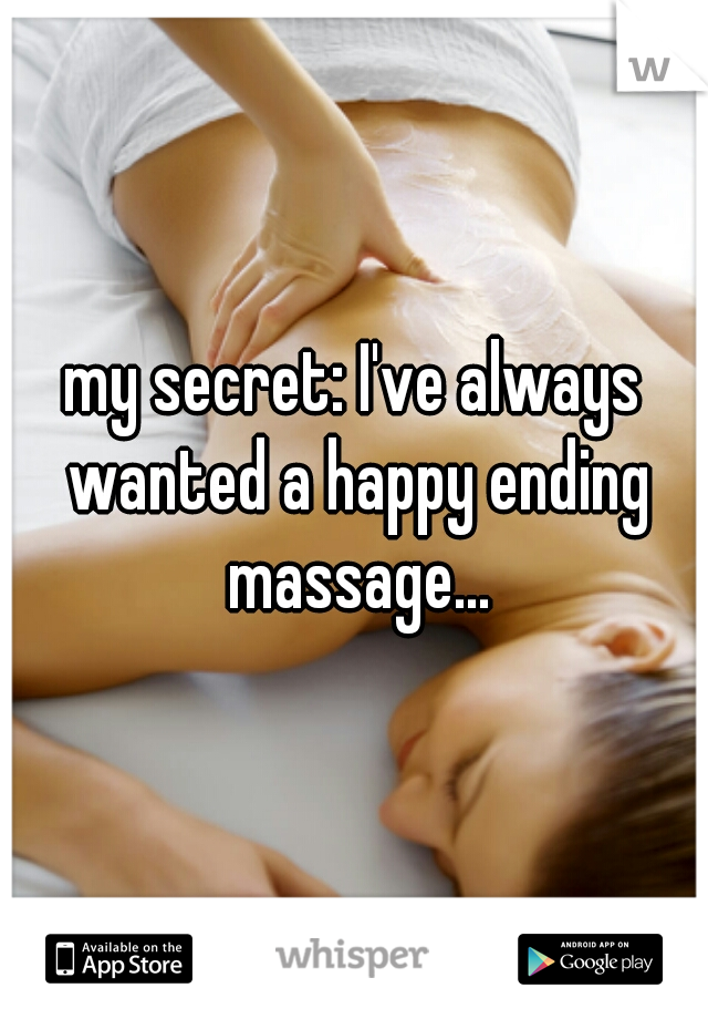 my secret: I've always wanted a happy ending massage...