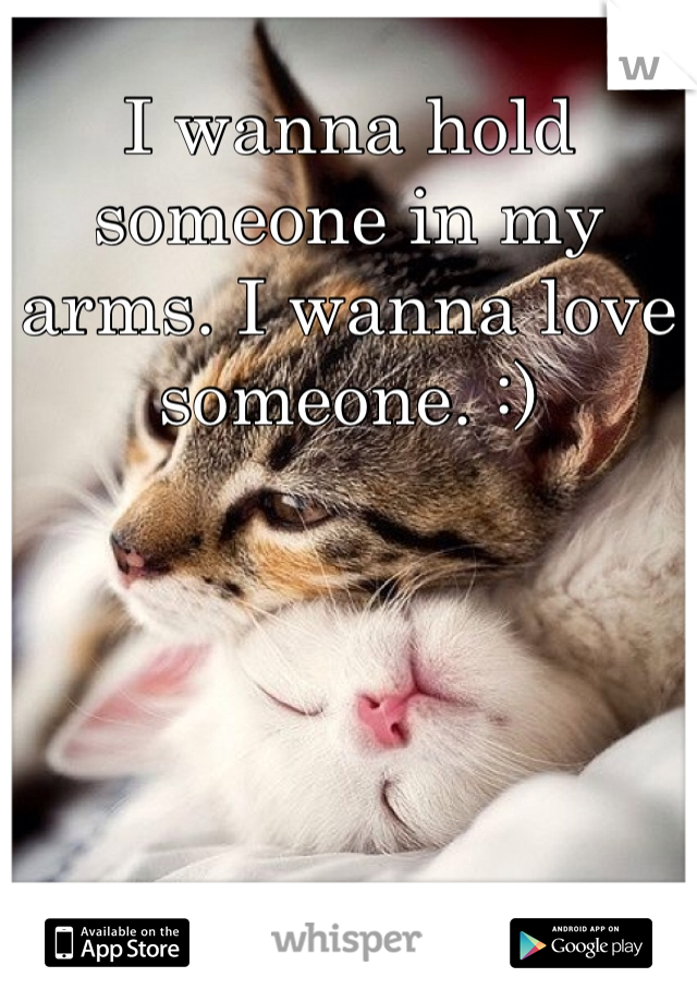 I wanna hold someone in my arms. I wanna love someone. :)