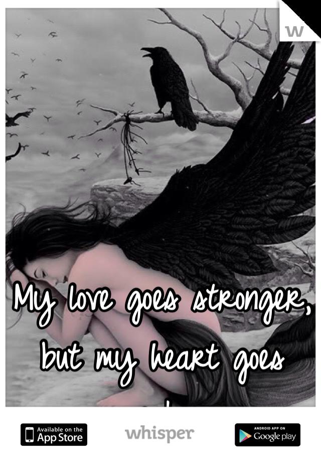 My love goes stronger, but my heart goes weaker