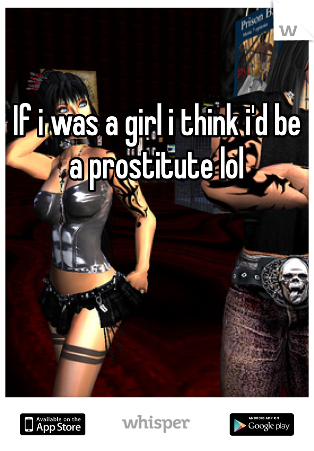 If i was a girl i think i'd be a prostitute lol