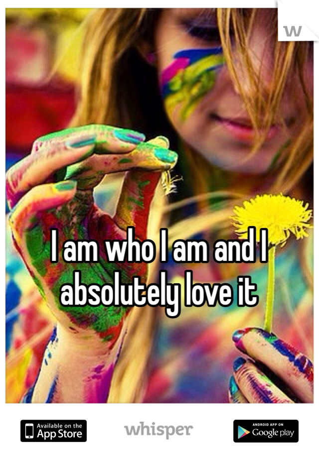 I am who I am and I absolutely love it
