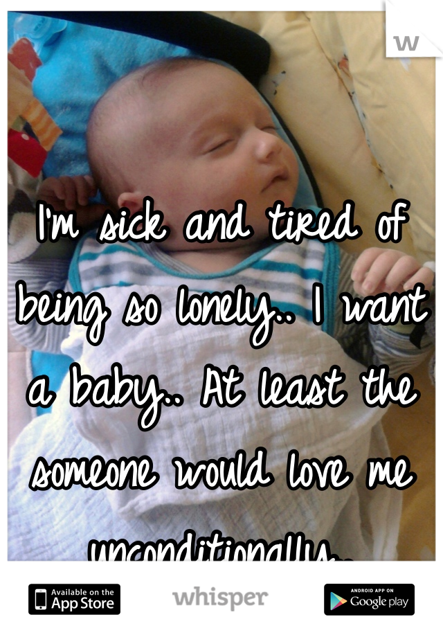 I'm sick and tired of being so lonely.. I want a baby.. At least the someone would love me unconditionally..