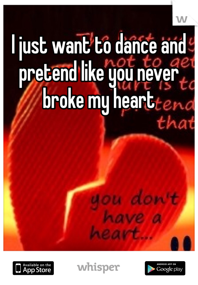 I just want to dance and pretend like you never broke my heart