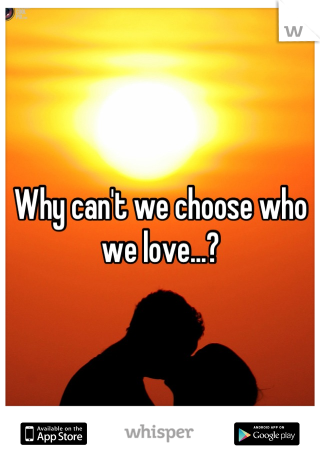 Why can't we choose who we love...?