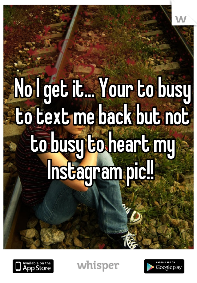 No I get it... Your to busy to text me back but not to busy to heart my Instagram pic!!