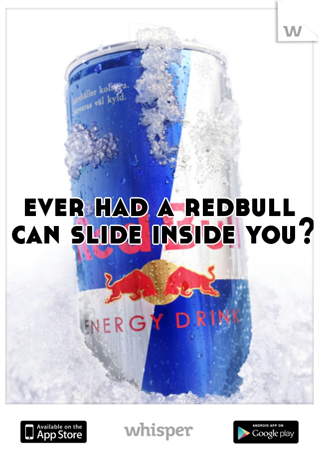 ever had a redbull can slide inside you?