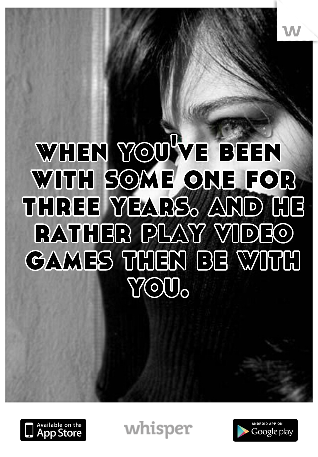when you've been with some one for three years. and he rather play video games then be with you.
