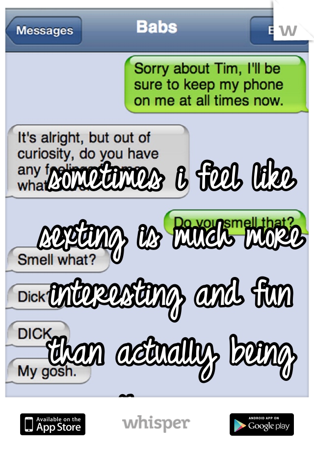 sometimes i feel like sexting is much more interesting and fun than actually being with a guy...