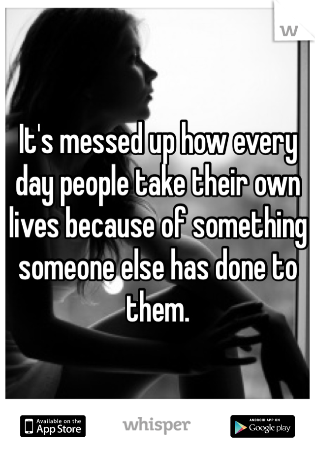 It's messed up how every day people take their own lives because of something someone else has done to them.