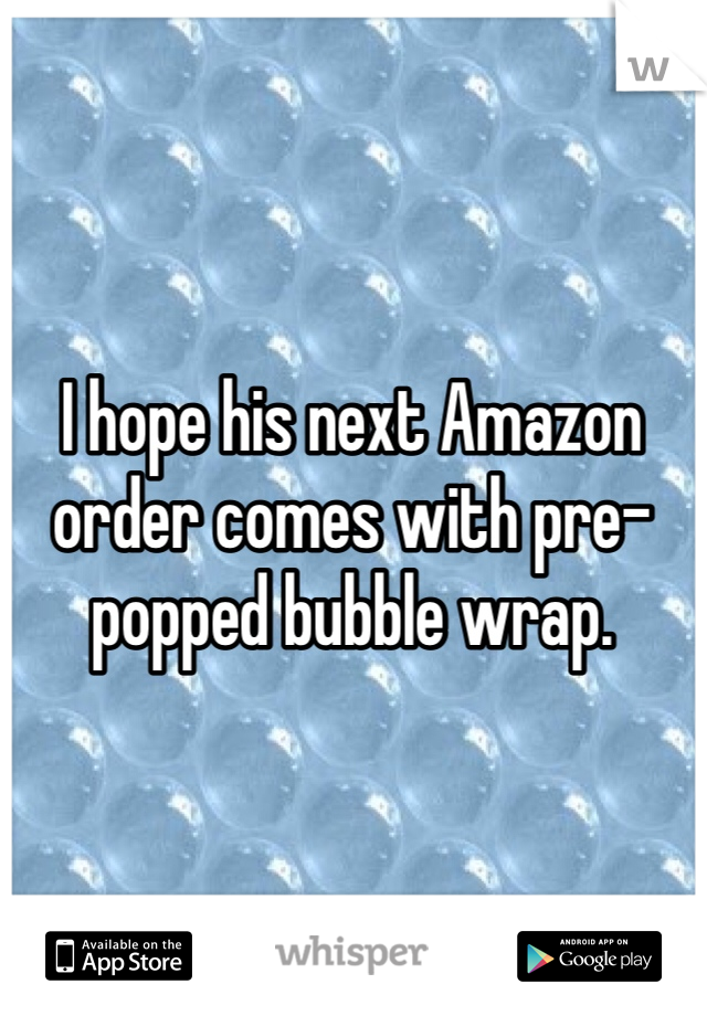 I hope his next Amazon order comes with pre-popped bubble wrap.