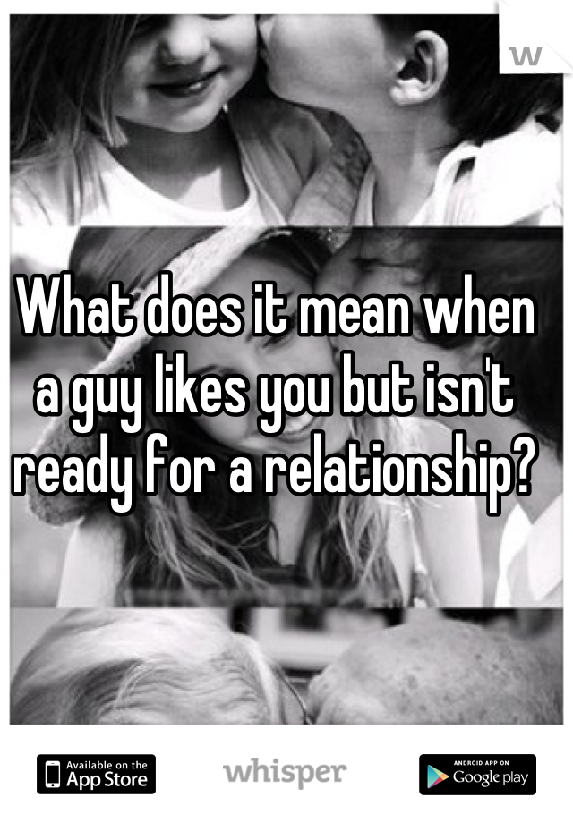 What does it mean when a guy likes you but isn't ready for a relationship?