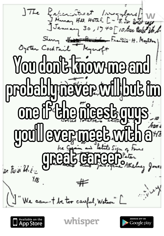 You don't know me and probably never will but im one if the nicest guys you'll ever meet with a great career.