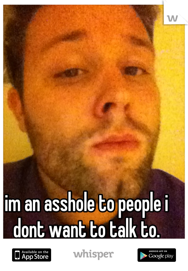 im an asshole to people i dont want to talk to.